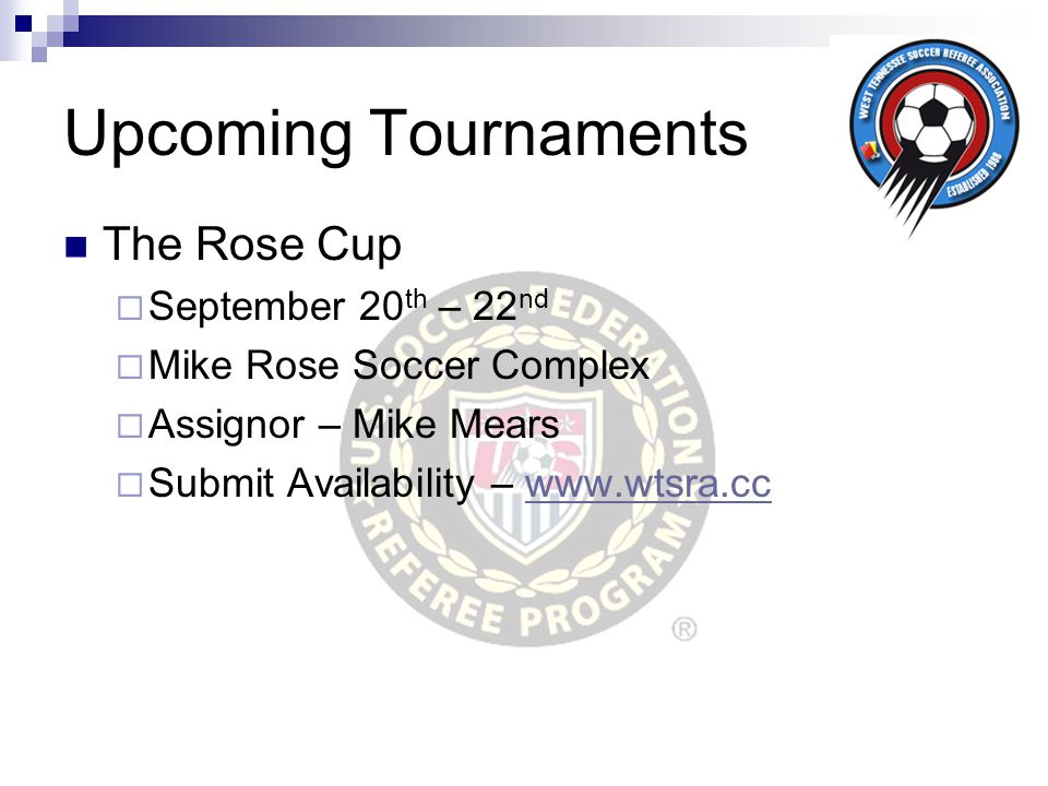 Upcoming Tournaments The Rose Cup  September 20 th – 22 nd  Mike Rose Soccer Complex  Assignor – Mike Mears  Submit Availability – www.wtsra.ccwww