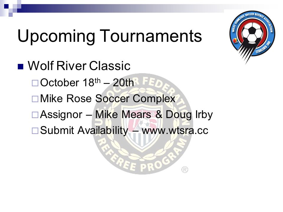Upcoming Tournaments Wolf River Classic  October 18 th – 20th  Mike Rose Soccer Complex  Assignor – Mike Mears & Doug Irby  Submit Availability –