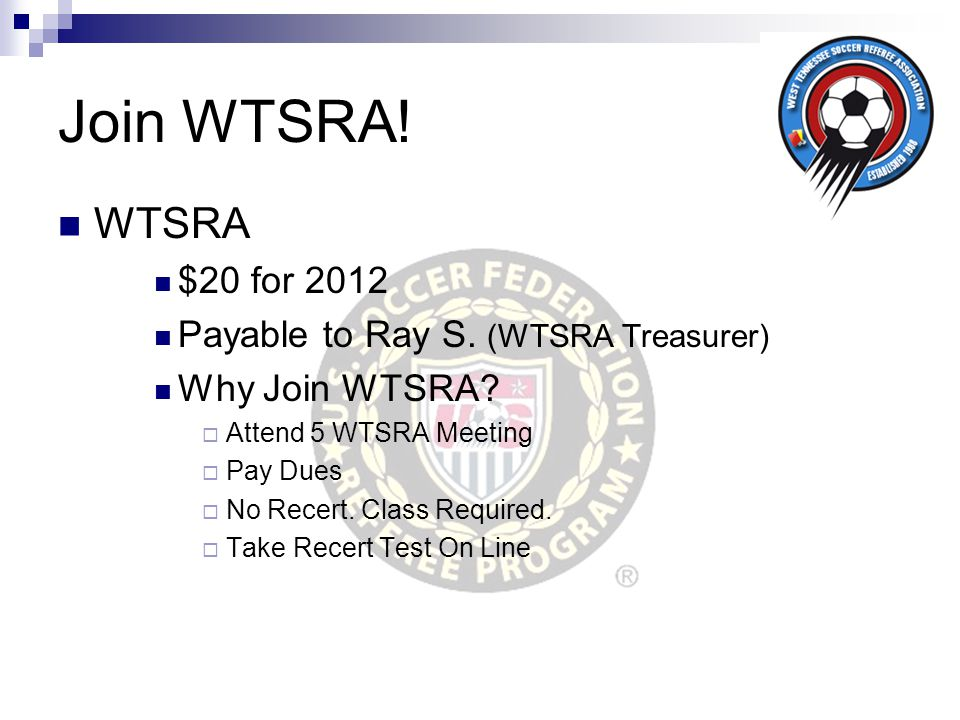 Join WTSRA! WTSRA $20 for 2012 Payable to Ray S. (WTSRA Treasurer) Why Join WTSRA?  Attend 5 WTSRA Meeting  Pay Dues  No Recert. Class Required. 