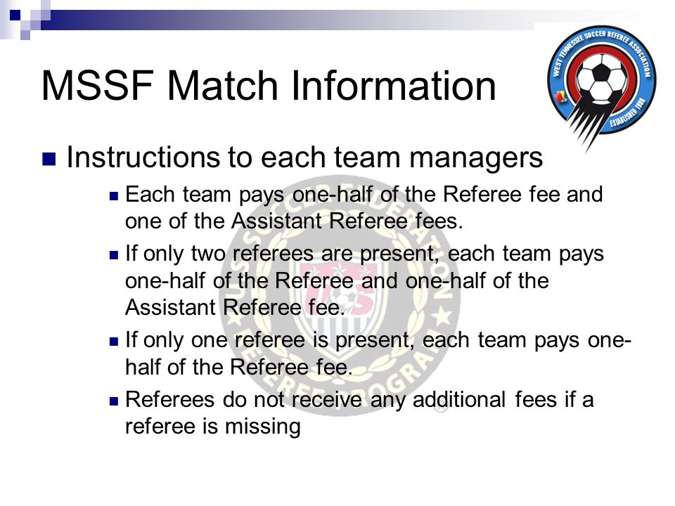 MSSF Match Information Instructions to each team managers Each team pays one-half of the Referee fee and one of the Assistant Referee fees. If only tw