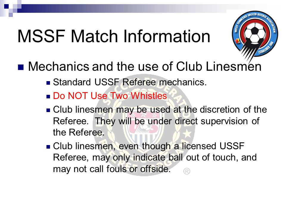 MSSF Match Information Mechanics and the use of Club Linesmen Standard USSF Referee mechanics. Do NOT Use Two Whistles Club linesmen may be used at th
