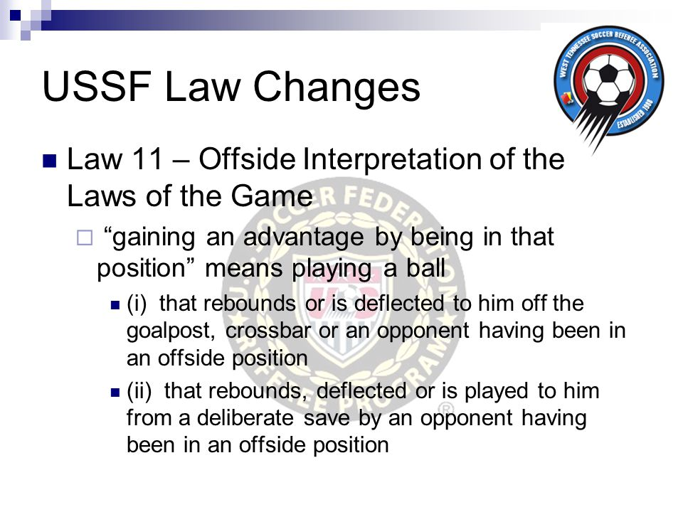 "USSF Law Changes Law 11 – Offside Interpretation of the Laws of the Game  ""gaining an advantage by being in that position"" means playing a ball (i) t"