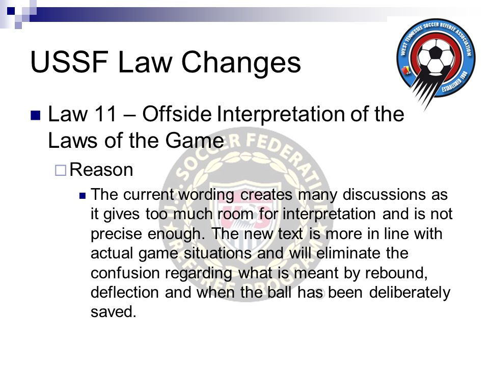 USSF Law Changes Law 11 – Offside Interpretation of the Laws of the Game  Reason The current wording creates many discussions as it gives too much ro