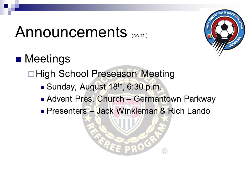 Announcements (cont.) Meetings  High School Preseason Meeting Sunday, August 18 th, 6:30 p.m. Advent Pres. Church – Germantown Parkway Presenters – J