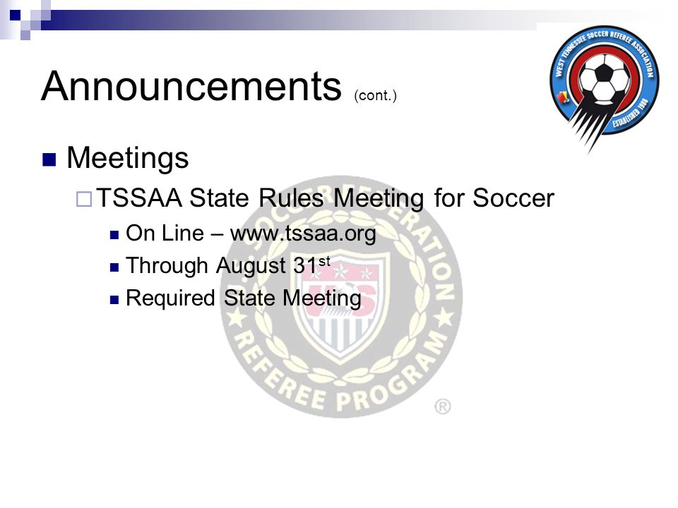 Announcements (cont.) Meetings  TSSAA State Rules Meeting for Soccer On Line – www.tssaa.org Through August 31 st Required State Meeting