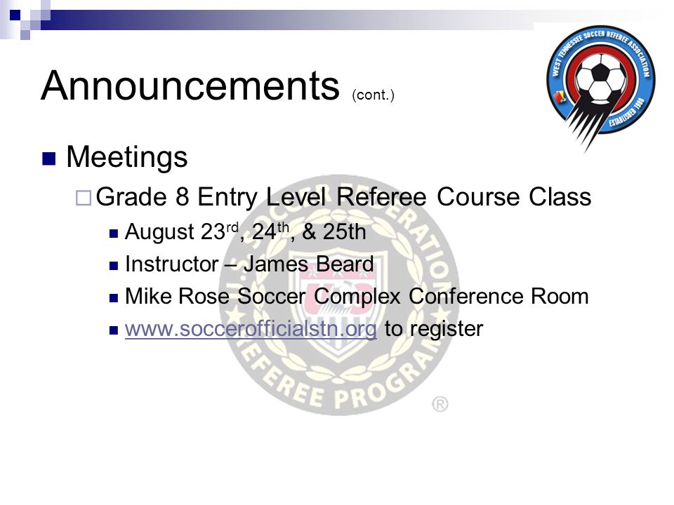 Announcements (cont.) Meetings  Grade 8 Entry Level Referee Course Class August 23 rd, 24 th, & 25th Instructor – James Beard Mike Rose Soccer Comple