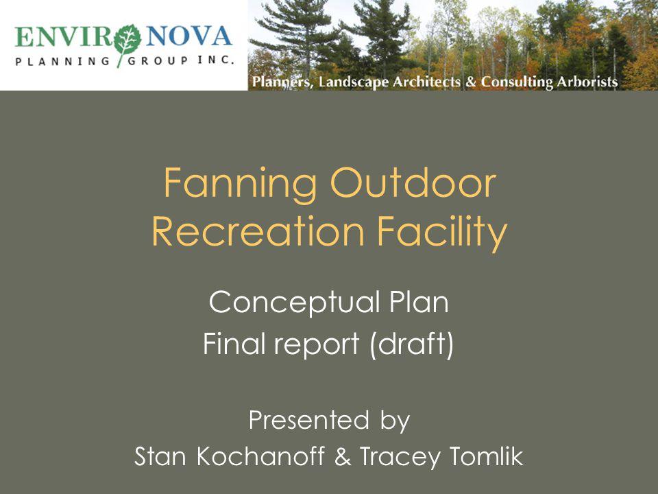Fanning Outdoor Recreation Facility Conceptual Plan Final report (draft) Presented by Stan Kochanoff & Tracey Tomlik