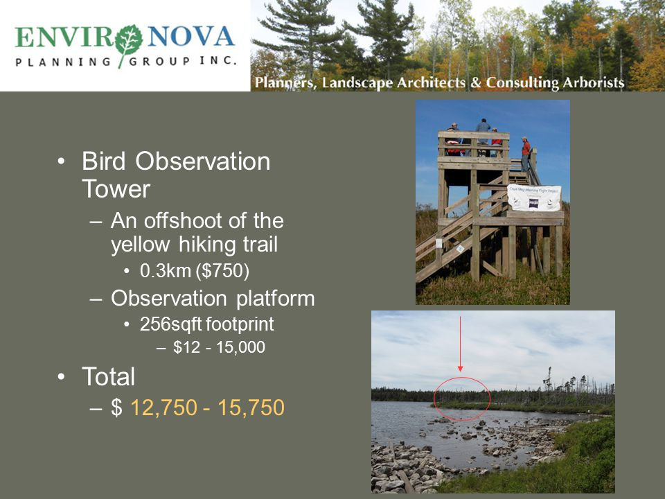 Bird Observation Tower –An offshoot of the yellow hiking trail 0.3km ($750) –Observation platform 256sqft footprint –$12 - 15,000 Total –$ 12,750 - 15,750