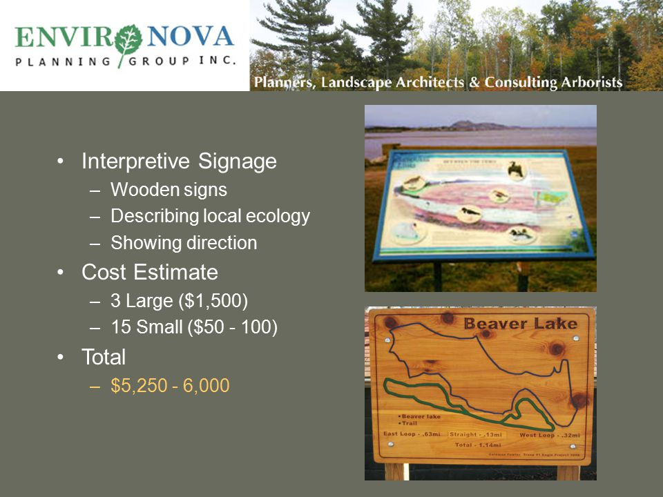Interpretive Signage –Wooden signs –Describing local ecology –Showing direction Cost Estimate –3 Large ($1,500) –15 Small ($50 - 100) Total –$5,250 - 6,000