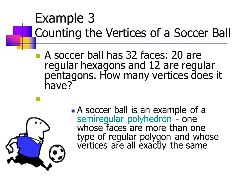 Example 3 Counting the Vertices of a Soccer Ball A soccer ball has 32 faces: 20 are regular hexagons and 12 are regular pentagons.