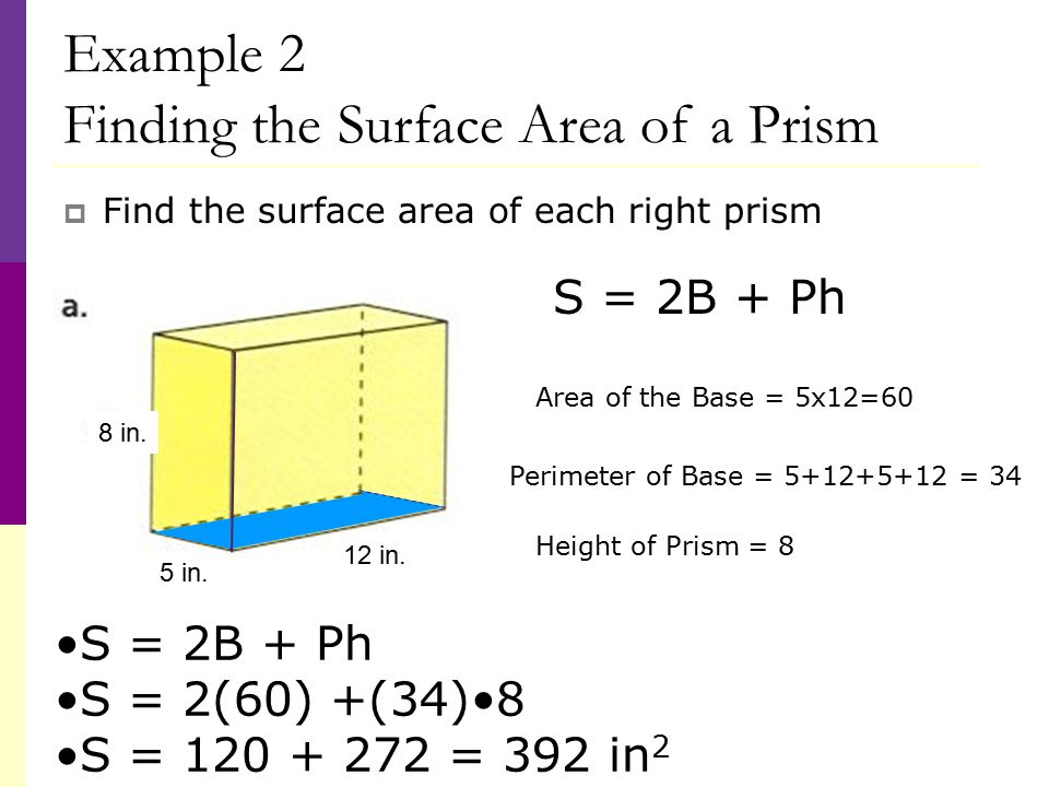 Example 2 Finding the Surface Area of a Prism  Find the surface area of each right prism S = 2B + Ph S = 2(60) +(34)8 S = 120 + 272 = 392 in 2 Area of the Base = 5x12=60 Perimeter of Base = 5+12+5+12 = 34 S = 2B + Ph Height of Prism = 8 5 in.