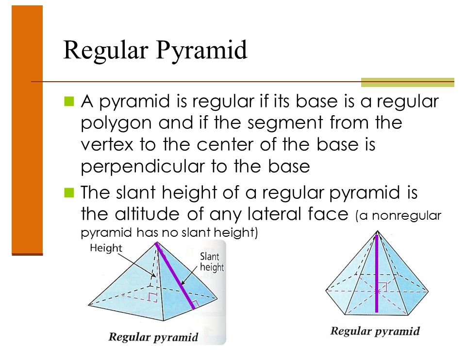 Regular Pyramid A pyramid is regular if its base is a regular polygon and if the segment from the vertex to the center of the base is perpendicular to the base The slant height of a regular pyramid is the altitude of any lateral face (a nonregular pyramid has no slant height)