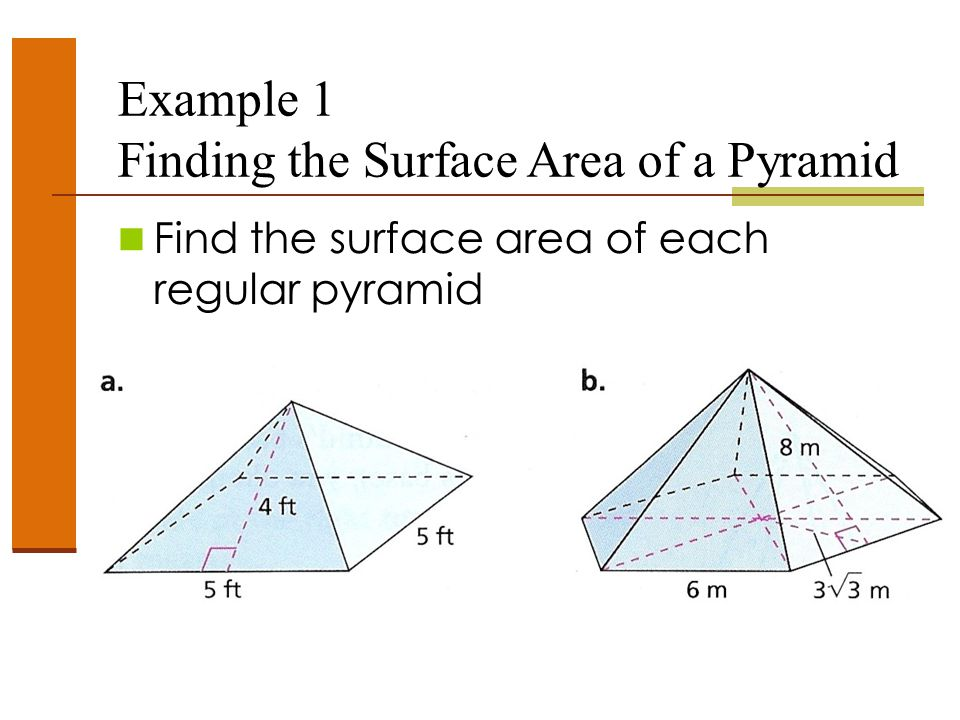 Example 1 Finding the Surface Area of a Pyramid Find the surface area of each regular pyramid