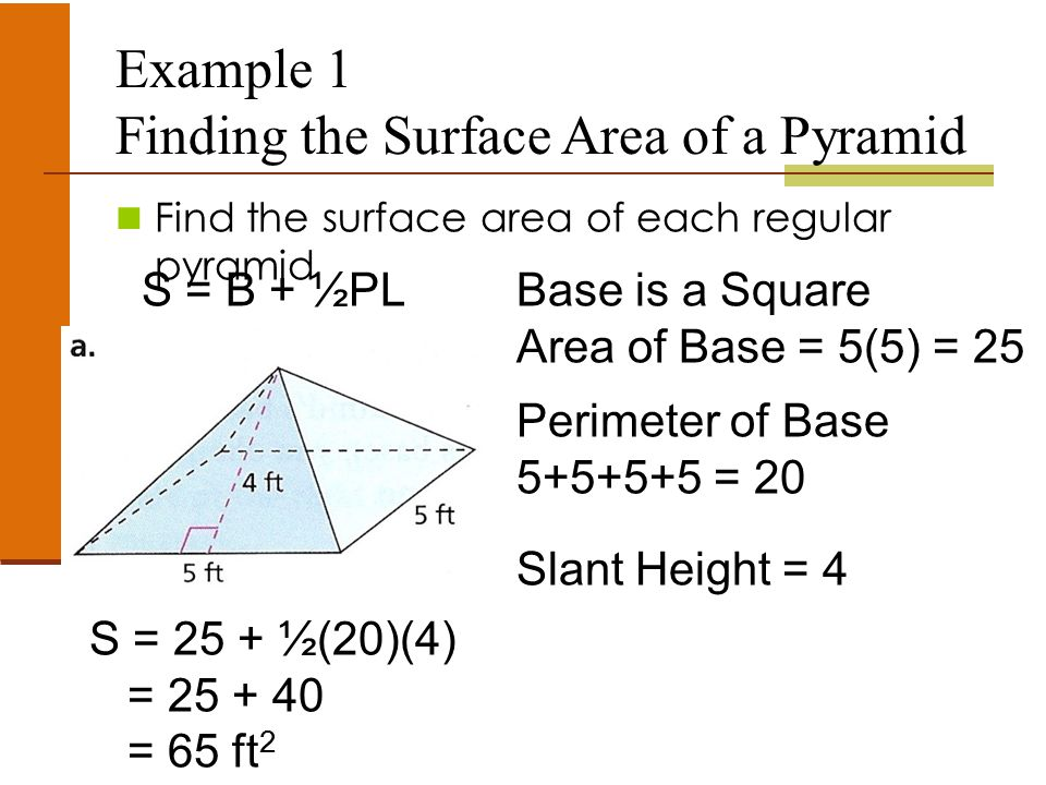 Example 1 Finding the Surface Area of a Pyramid Find the surface area of each regular pyramid Base is a Square Area of Base = 5(5) = 25 Perimeter of Base 5+5+5+5 = 20 Slant Height = 4 S = B + ½PL S = 25 + ½(20)(4) = 25 + 40 = 65 ft 2