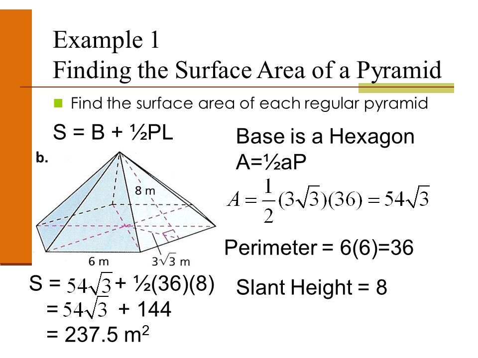 Example 1 Finding the Surface Area of a Pyramid Find the surface area of each regular pyramid S = B + ½PL Base is a Hexagon A=½aP Perimeter = 6(6)=36 Slant Height = 8 S = + ½(36)(8) = + 144 = 237.5 m 2