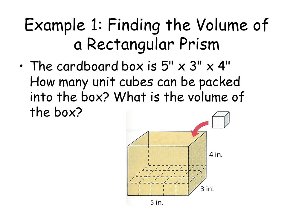 Example 1: Finding the Volume of a Rectangular Prism The cardboard box is 5 x 3 x 4 How many unit cubes can be packed into the box.