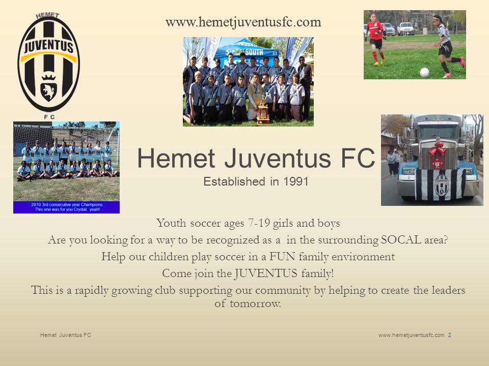 Hemet Juventus FCwww.hemetjuventusfc.com 13 www.hemetjuventusfc.com Contact Us To request additional sponsor information, contact: Leroy Hernandez Phone: 951-634-4401 E-mail: l.hernandez@hemetjuventusfc.com Web site: Hemet Juventus FCHemet Juventus FC We appreciate SOBOBA'S Support by hosting our teams practice on the Soboba The Oaks Sports Complex!