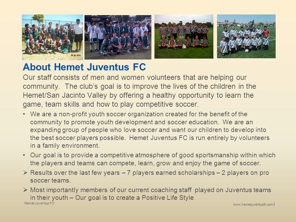 Hemet Juventus FCwww.hemetjuventusfc.com 4 www.hemetjuventusfc.com Why Hemet Juventus FC The Hemet Juventus FC family is rapidly growing and touching every part of the local community in Southern California.