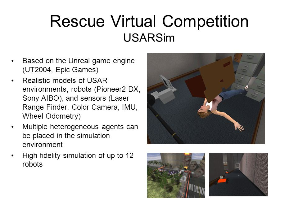 Rescue Virtual Competition USARSim Based on the Unreal game engine (UT2004, Epic Games) Realistic models of USAR environments, robots (Pioneer2 DX, Sony AIBO), and sensors (Laser Range Finder, Color Camera, IMU, Wheel Odometry) Multiple heterogeneous agents can be placed in the simulation environment High fidelity simulation of up to 12 robots