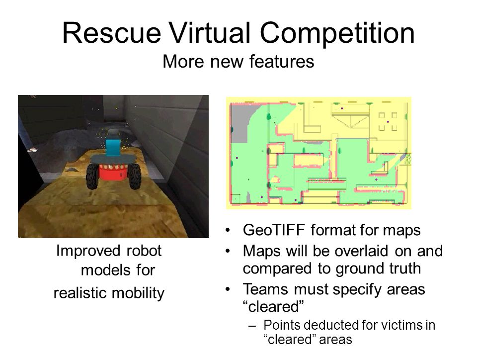 Rescue Virtual Competition More new features Improved robot models for realistic mobility GeoTIFF format for maps Maps will be overlaid on and compared to ground truth Teams must specify areas cleared –Points deducted for victims in cleared areas