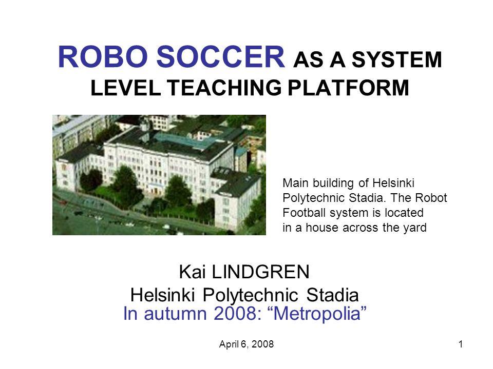 April 6, 20081 ROBO SOCCER AS A SYSTEM LEVEL TEACHING PLATFORM Kai LINDGREN Helsinki Polytechnic Stadia In autumn 2008: Metropolia Main building of Helsinki Polytechnic Stadia.