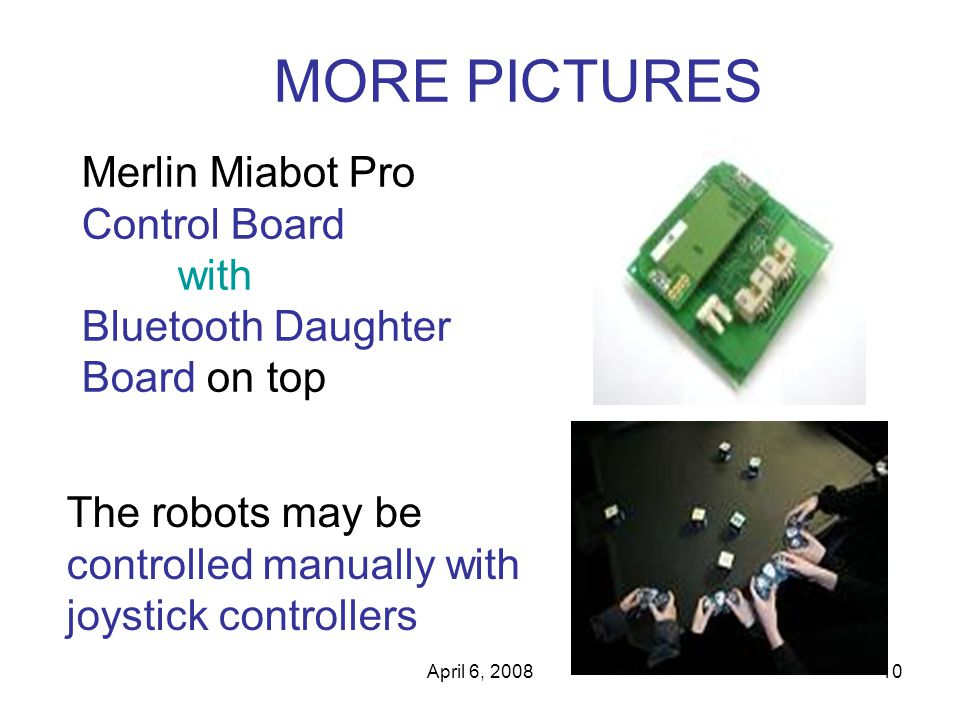 April 6, 200810 MORE PICTURES Merlin Miabot Pro Control Board with Bluetooth Daughter Board on top The robots may be controlled manually with joystick controllers