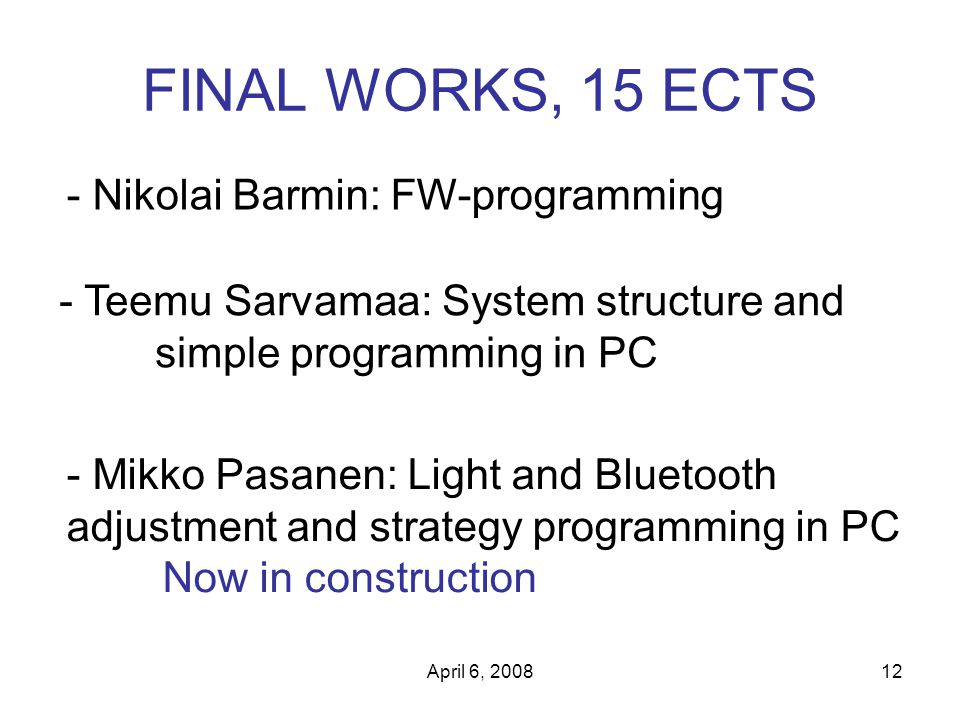 April 6, 200812 FINAL WORKS, 15 ECTS - Nikolai Barmin: FW-programming - Teemu Sarvamaa: System structure and simple programming in PC - Mikko Pasanen: Light and Bluetooth adjustment and strategy programming in PC Now in construction