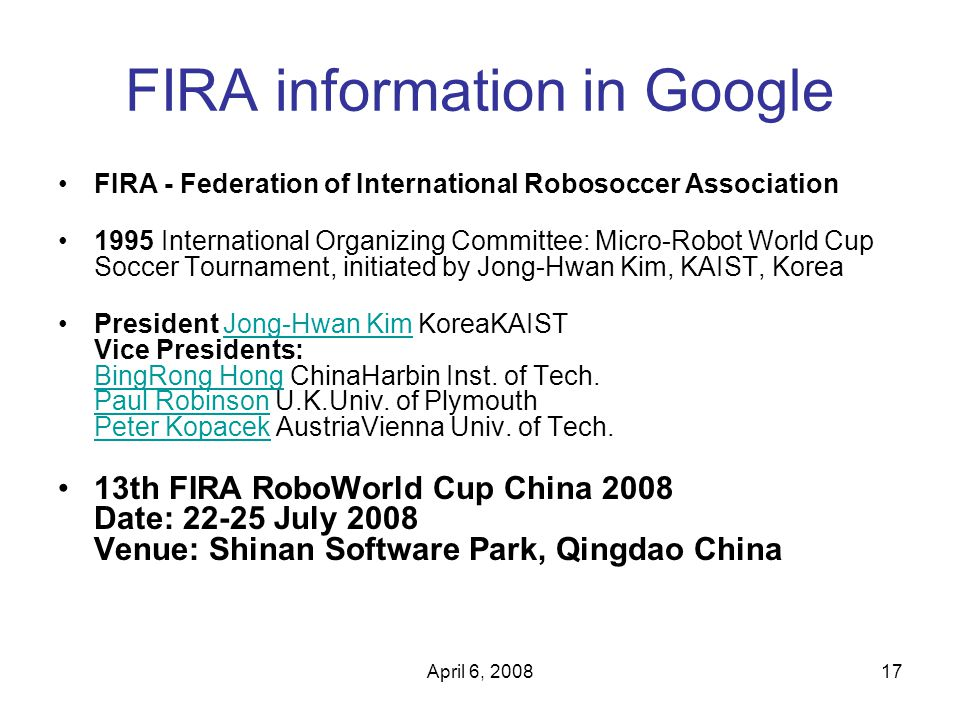 April 6, 200817 FIRA information in Google FIRA - Federation of International Robosoccer Association 1995 International Organizing Committee: Micro-Ro
