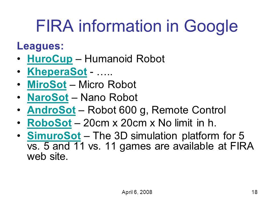 April 6, 200818 FIRA information in Google Leagues: HuroCup – Humanoid RobotHuroCup KheperaSot - …..KheperaSot MiroSot – Micro RobotMiroSot NaroSot – Nano RobotNaroSot AndroSot – Robot 600 g, Remote ControlAndroSot RoboSot – 20cm x 20cm x No limit in h.RoboSot SimuroSot – The 3D simulation platform for 5 vs.
