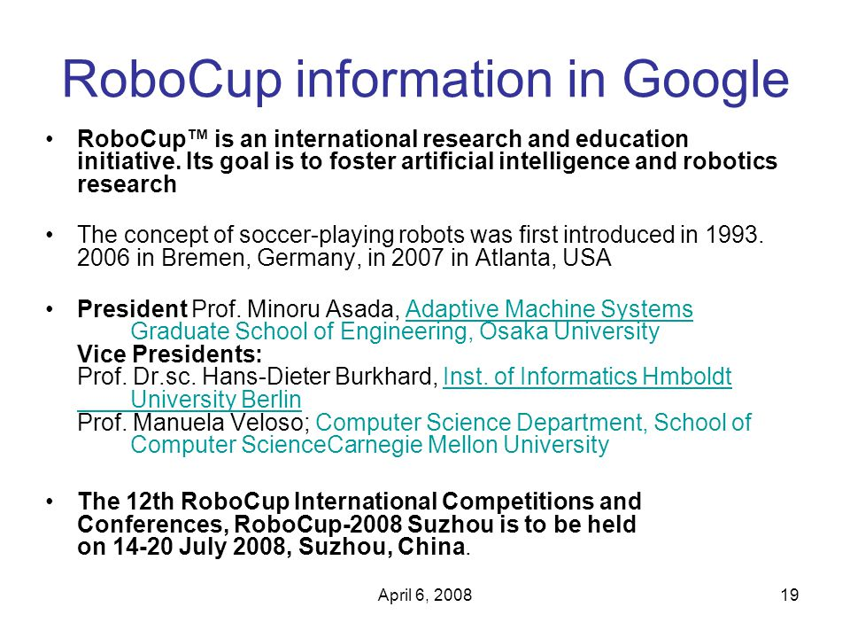 April 6, 200819 RoboCup information in Google RoboCup™ is an international research and education initiative.