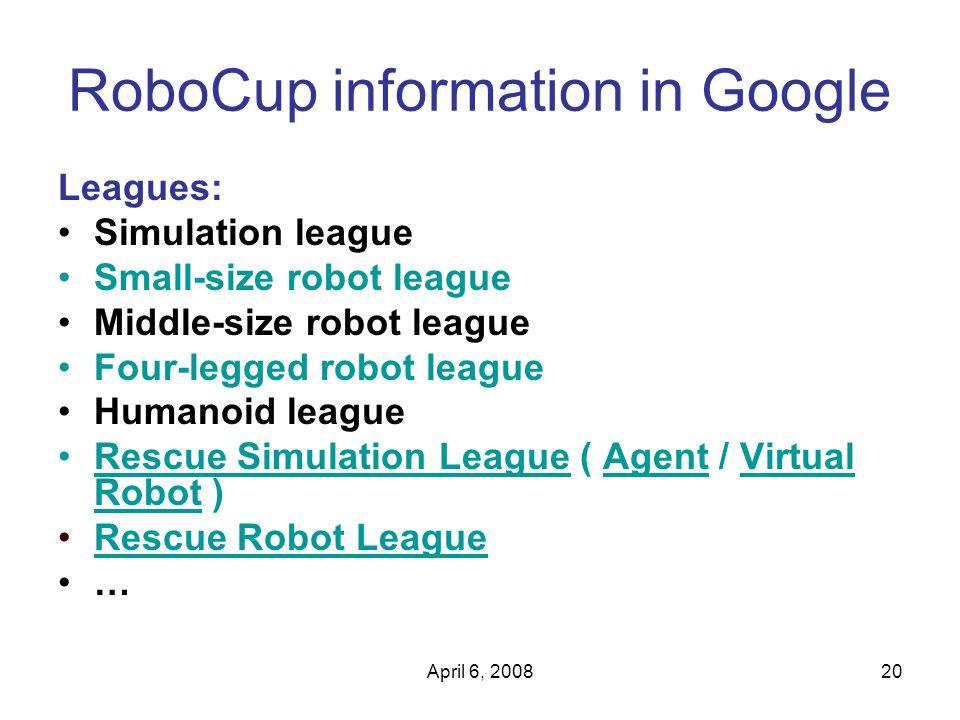 April 6, 200820 RoboCup information in Google Leagues: Simulation league Small-size robot league Middle-size robot league Four-legged robot league Humanoid league Rescue Simulation League ( Agent / Virtual Robot )Rescue Simulation LeagueAgentVirtual Robot Rescue Robot League …
