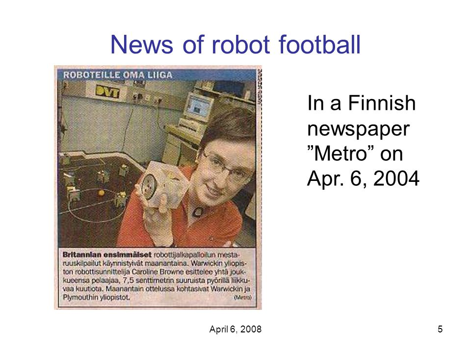 "April 6, 20085 News of robot football In a Finnish newspaper ""Metro"" on Apr. 6, 2004"