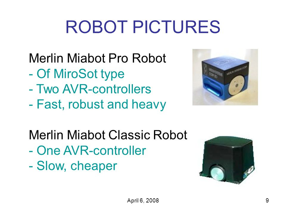 April 6, 20089 ROBOT PICTURES Merlin Miabot Pro Robot - Of MiroSot type - Two AVR-controllers - Fast, robust and heavy Merlin Miabot Classic Robot - One AVR-controller - Slow, cheaper