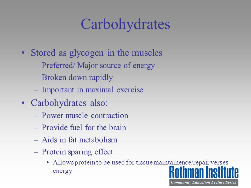Carbohydrates Stored as glycogen in the muscles –Preferred/ Major source of energy –Broken down rapidly –Important in maximal exercise Carbohydrates also: –Power muscle contraction –Provide fuel for the brain –Aids in fat metabolism –Protein sparing effect Allows protein to be used for tissue maintainence/repair verses energy