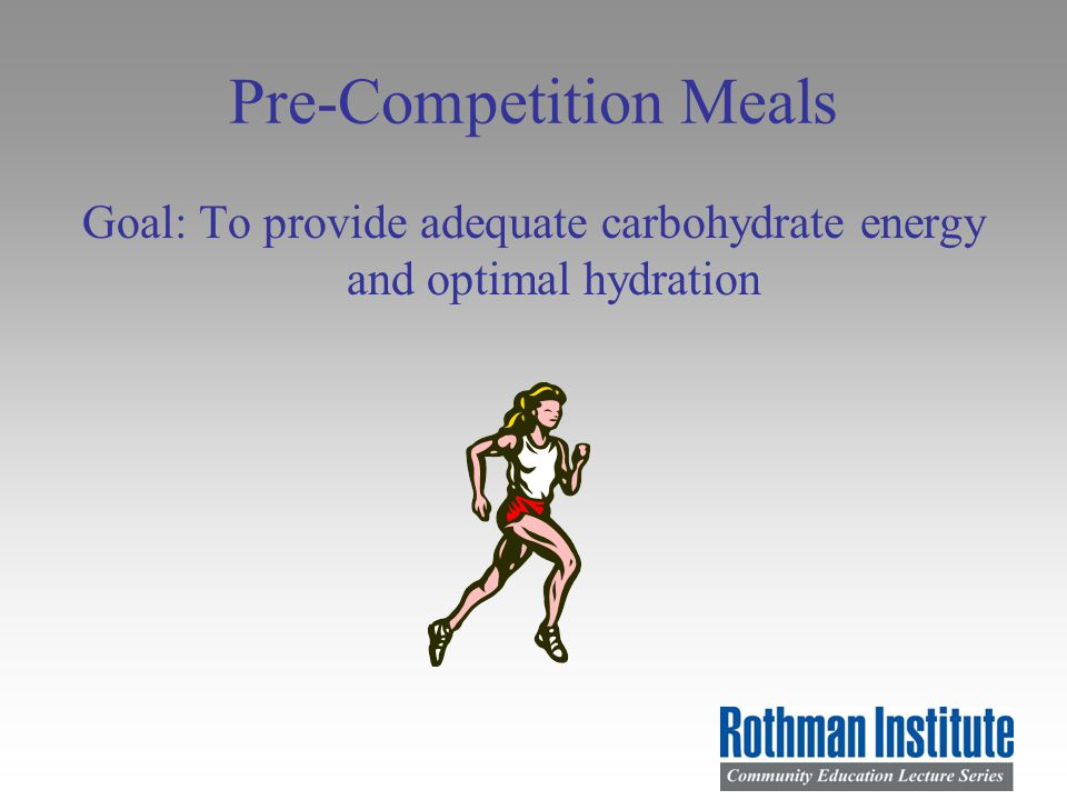 Pre-Competition Meals Goal: To provide adequate carbohydrate energy and optimal hydration