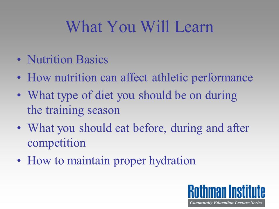 What You Will Learn Nutrition Basics How nutrition can affect athletic performance What type of diet you should be on during the training season What you should eat before, during and after competition How to maintain proper hydration