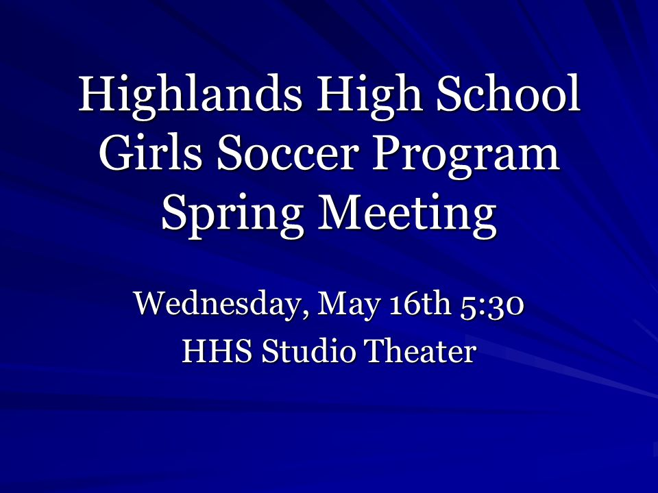 Highlands High School Girls Soccer Program Spring Meeting Wednesday, May 16th 5:30 HHS Studio Theater
