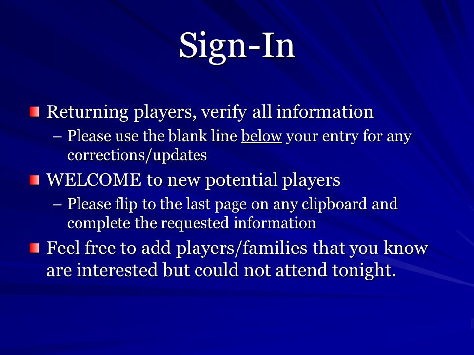 Sign-In Returning players, verify all information –Please use the blank line below your entry for any corrections/updates WELCOME to new potential players –Please flip to the last page on any clipboard and complete the requested information Feel free to add players/families that you know are interested but could not attend tonight.