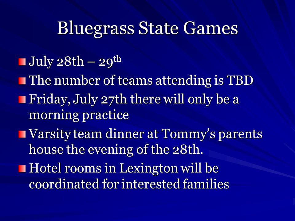Bluegrass State Games July 28th – 29 th The number of teams attending is TBD Friday, July 27th there will only be a morning practice Varsity team dinner at Tommy's parents house the evening of the 28th.