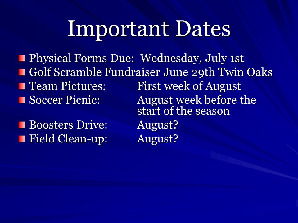 Important Dates Physical Forms Due: Wednesday, July 1st Golf Scramble Fundraiser June 29th Twin Oaks Team Pictures:First week of August Soccer Picnic:August week before the start of the season Boosters Drive:August.