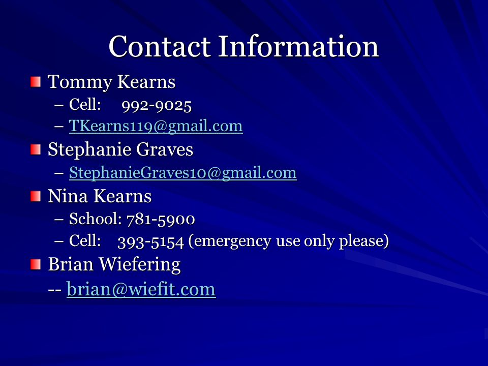 Contact Information Tommy Kearns –Cell: 992-9025 –TKearns119@gmail.com TKearns119@gmail.com Stephanie Graves –StephanieGraves10@gmail.com StephanieGraves10@gmail.com Nina Kearns –School: 781-5900 –Cell: 393-5154 (emergency use only please) Brian Wiefering -- brian@wiefit.com brian@wiefit.com
