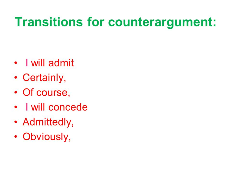 Transitions for counterargument: I will admit Certainly, Of course, I will concede Admittedly, Obviously,