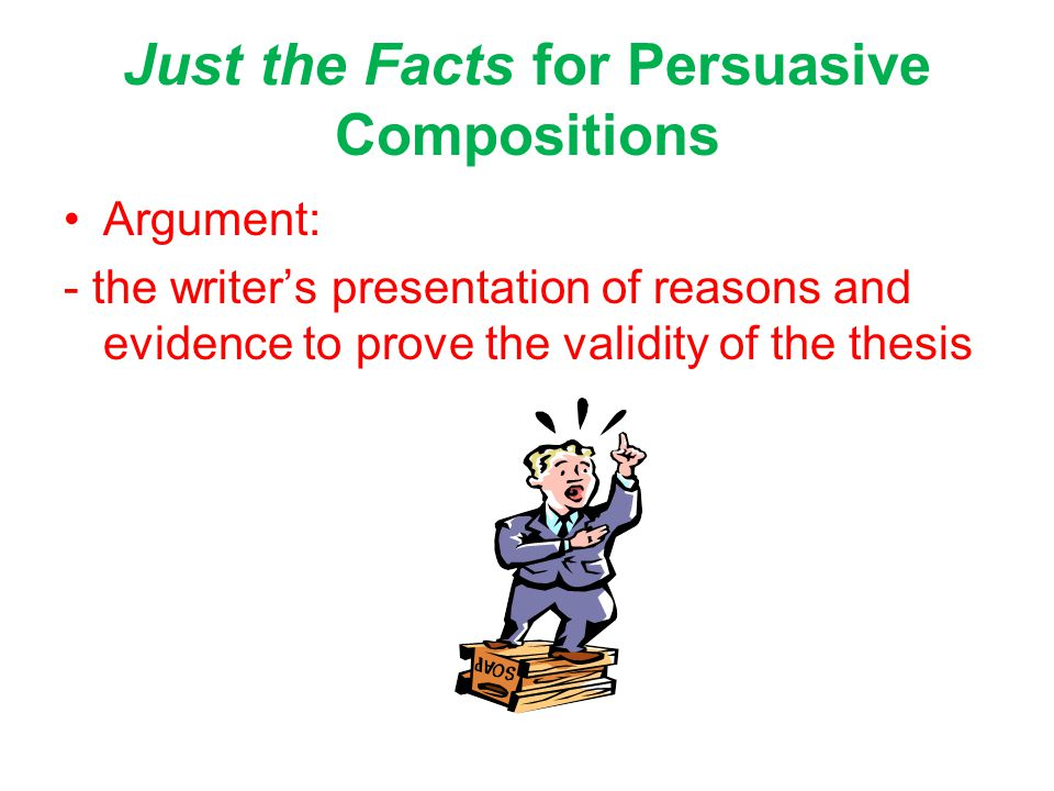 Just the Facts for Persuasive Compositions Argument: - the writer's presentation of reasons and evidence to prove the validity of the thesis
