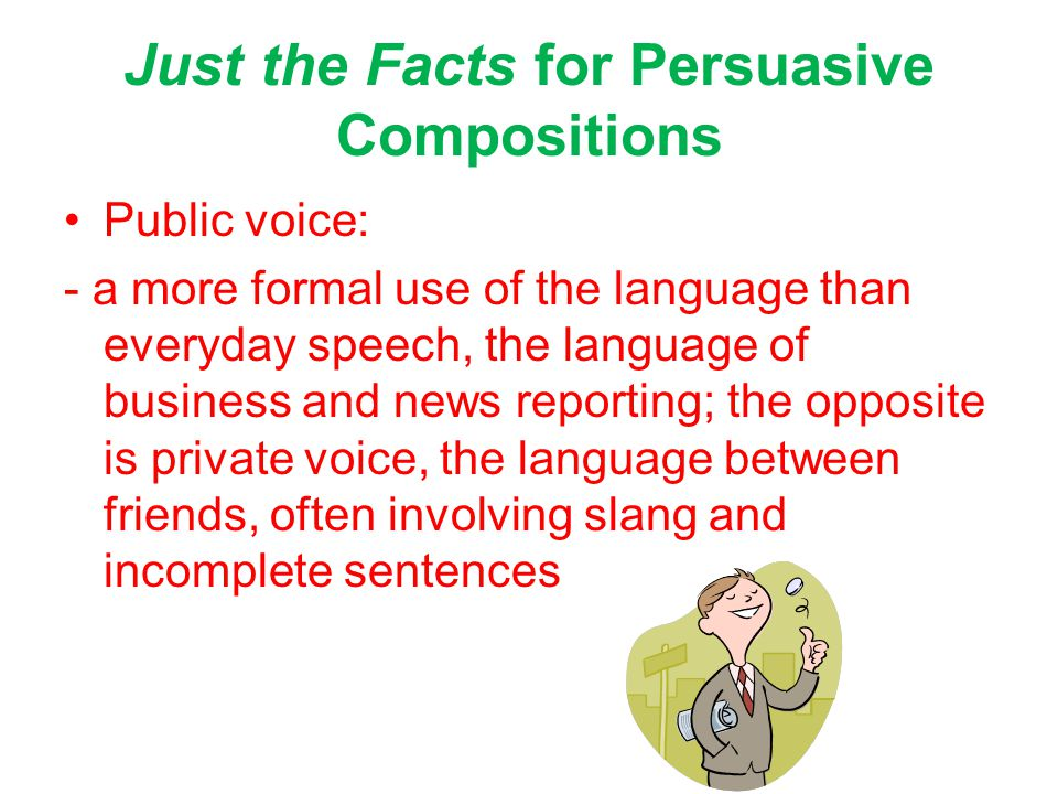 Just the Facts for Persuasive Compositions Public voice: - a more formal use of the language than everyday speech, the language of business and news reporting; the opposite is private voice, the language between friends, often involving slang and incomplete sentences