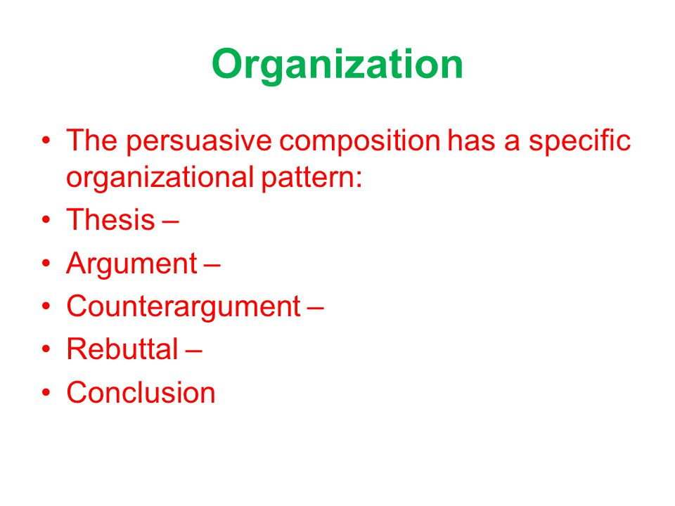 Organization The persuasive composition has a specific organizational pattern: Thesis – Argument – Counterargument – Rebuttal – Conclusion