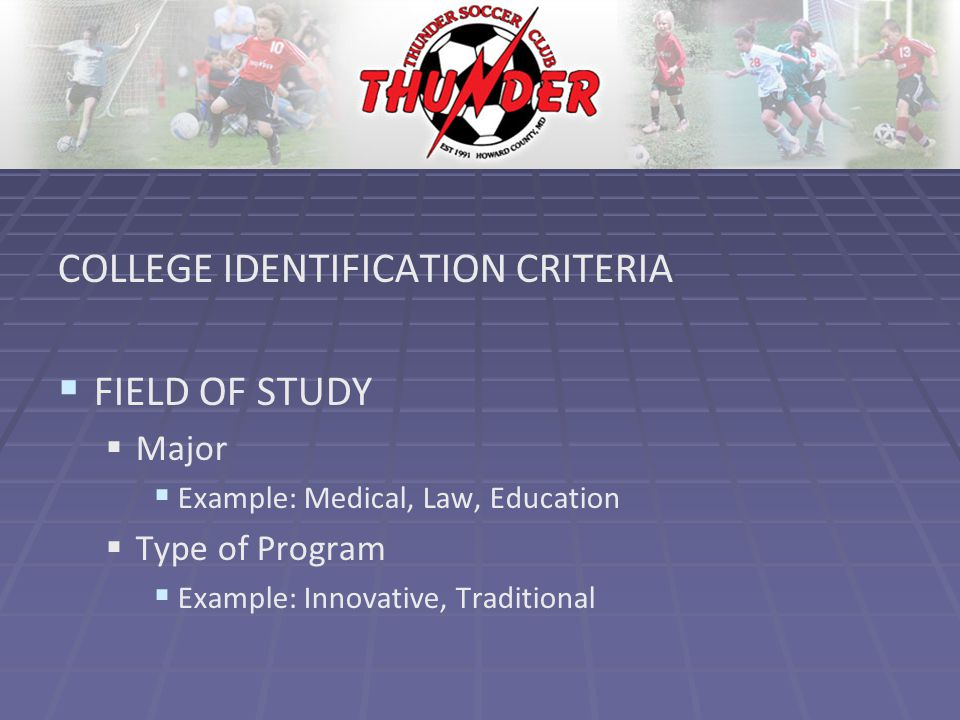 COLLEGE IDENTIFICATION CRITERIA   FIELD OF STUDY   Major   Example: Medical, Law, Education   Type of Program   Example: Innovative, Traditional