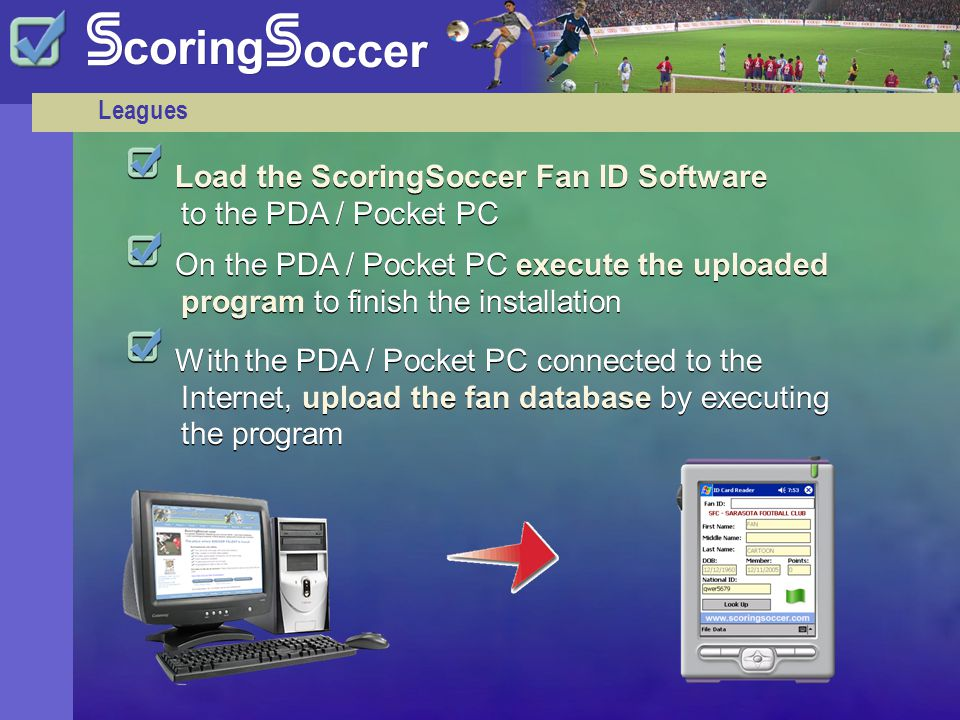 Leagues Load the ScoringSoccer Fan ID Software to the PDA / Pocket PC On the PDA / Pocket PC execute the uploaded program to finish the installation With the PDA / Pocket PC connected to the Internet, upload the fan database by executing the program