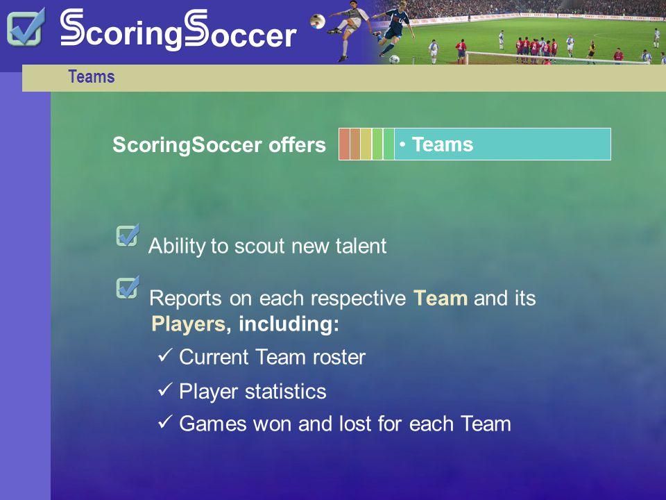 Teams Reports on each respective Team and its Players, including: Player statistics Current Team roster Games won and lost for each Team Ability to scout new talent ScoringSoccer offers Teams