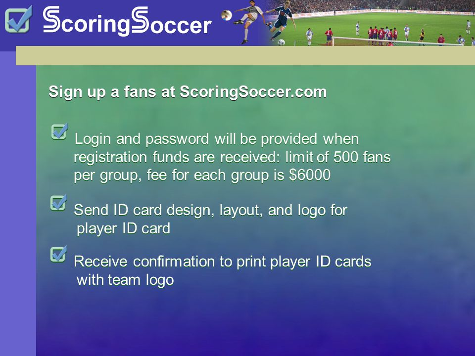 Sign up a fans at ScoringSoccer.com Login and password will be provided when registration funds are received: limit of 500 fans per group, fee for each group is $6000 Send ID card design, layout, and logo for player ID card Receive confirmation to print player ID cards with team logo