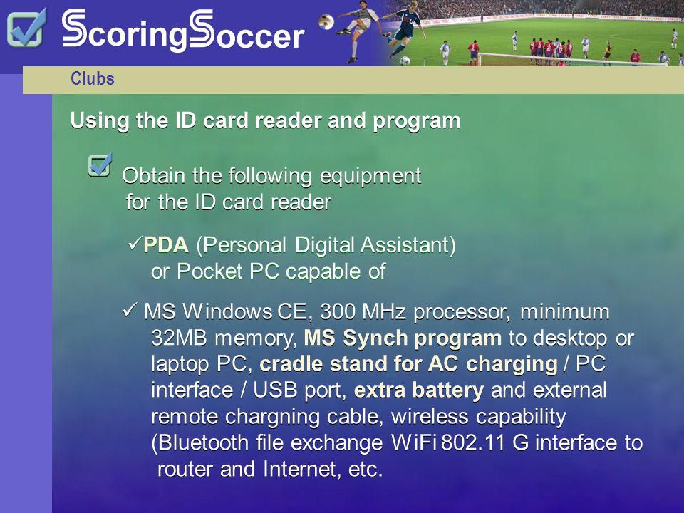 Clubs Obtain the following equipment for the ID card reader MS Windows CE, 300 MHz processor, minimum 32MB memory, MS Synch program to desktop or laptop PC, cradle stand for AC charging / PC interface / USB port, extra battery and external remote chargning cable, wireless capability (Bluetooth file exchange WiFi 802.11 G interface to router and Internet, etc.